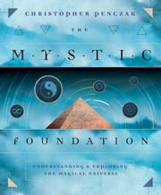 The Mystic Foundation - Understanding and Exploring the Magical Universe ebook by Christopher Penczak