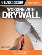 Black & Decker Working with Drywall: Hanging & Finishing Drywall the Professional Way - Hanging & Finishing Drywall the Professional Way ebook by Editors of CPi