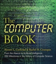 The Computer Book - From the Abacus to Artificial Intelligence, 250 Milestones in the History of Computer Science eBook by Simson L Garfinkel, Rachel H. Grunspan