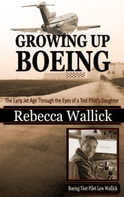 Growing Up Boeing - The Early Jet Age Through the Eyes of a Test Pilot's Daughter ebook by Rebecca Wallick