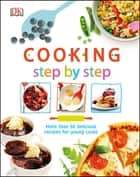 Cooking Step By Step - More than 50 Delicious Recipes for Young Cooks ebook by DK