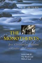 The Monotheists: Jews, Christians, and Muslims in Conflict and Competition, Volume II ebook by F. E. Peters