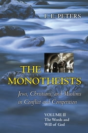 The Monotheists: Jews, Christians, and Muslims in Conflict and Competition, Volume II - The Words and Will of God ebook by F. E. Peters