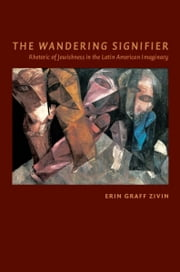 The Wandering Signifier - Rhetoric of Jewishness in the Latin American Imaginary ebook by Erin Graff Zivin