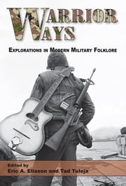 Warrior Ways - Explorations in Modern Military Folklore ebook by Eric A. Eliason,Tad Tuleja