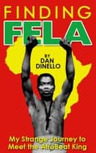 Finding Fela: My Strange Journey to Meet the AfroBeat King in Lagos [1983] ebook by Dan Dinello