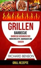 Grillen: Barbecue: Barbecue Kochbuch der Smokerrezepte, Marinaden und Saucen (Grill Rezepte) eBook by Richard Benson
