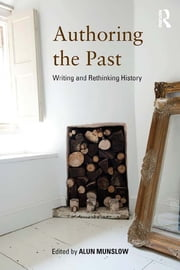 Authoring the Past - Writing and Rethinking History ebook by Alun Munslow