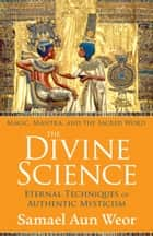 The Divine Science - Eternal Techniques of Authentic Mysticism ebook by Samael Aun Weor