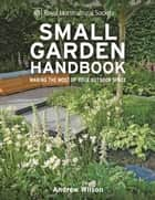 RHS Small Garden Handbook - Making the most of your outdoor space ebook by Andrew Wilson