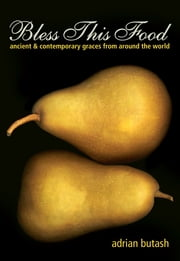 Bless This Food - Ancient & Contemporary Graces from Around the World ebook by Adrian Butash