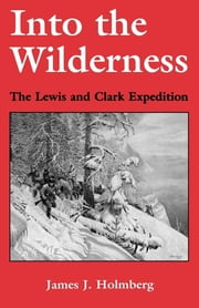Into the Wilderness - The Lewis and Clark Expedition ebook by James J. Holmberg