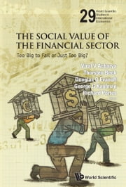 The Social Value of the Financial Sector - Too Big to Fail or Just Too Big? ebook by Viral V Acharya,Thorsten Beck,Douglas D Evanoff;George G Kaufman;Richard Portes
