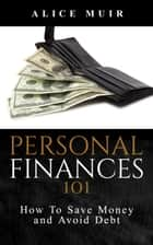 Personal Finances 101: How To Save Money And Avoid Debt ebook by Alice Muir