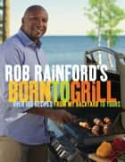 Rob Rainford's Born to Grill - Over 100 Recipes from My Backyard to Yours ebook by Rob Rainford