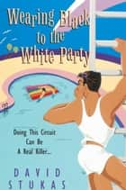 Wearing Black To The White Party ebook by David Stukas