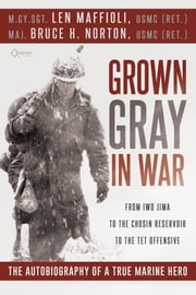 Grown Gray in War - From Iwo Jima to the Chosin Reservoir to the Tet Offensive, the Autobiography of a True Marine Hero ebook by Len Maffioli,Bruce H. Norton