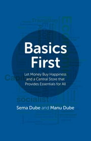 Basics First - Let Money Buy Happiness and a Central Store that Provides Essentials for All ebook by Sema Dube, Manu Dube