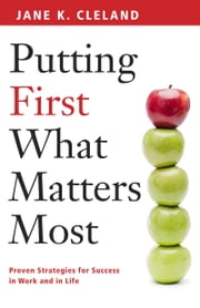Putting First What Matters Most - Proven Strategies for Success in Work and Life ebook by Jane K Cleland