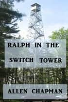 Ralph in the Switch Tower ebook by Allen Chapman