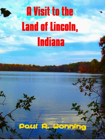 A Visit to the Land of Lincoln, Indiana ebook by Paul R. Wonning