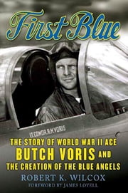 First Blue - The Story of World War II Ace Butch Voris and the Creation of the Blue Angels ebook by Robert K. Wilcox,James Lovell