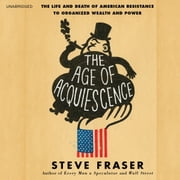 The Age of Acquiescence - The Life and Death of American Resistance to Organized Wealth and Power audiobook by Steve Fraser