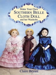 Make Your Own Southern Belle Cloth Doll and Her Wardrobe ebook by Claire Bryant