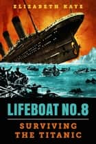 Lifeboat No. 8: An Untold Tale of Love, Loss, and Surviving the Titanic eBook by Elizabeth Kaye