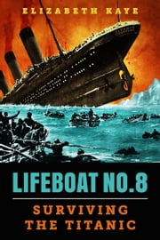 Lifeboat No. 8: An Untold Tale of Love, Loss, and Surviving the Titanic ekitaplar by Elizabeth Kaye