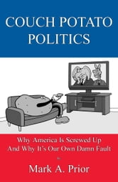 Couch Potato Politics - Why America Is Screwed Up And Why It's Our Own Damn Fault ebook by Mark A. Prior