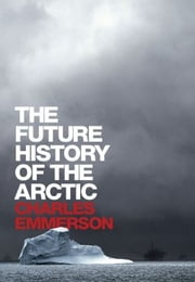 The Future History of the Arctic ebook by Charles Emmerson