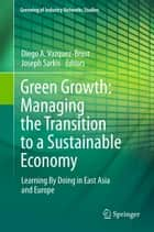 Green Growth: Managing the Transition to a Sustainable Economy - Learning By Doing in East Asia and Europe ebook by Diego A. Vazquez-Brust, Joseph Sarkis