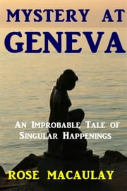 Mystery at Geneva - An Improbable Tale of Singular Happenings ebook by Rose Macaulay