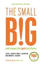 The small BIG - Small Changes that Spark Big Influence ebook by Steve Martin, Noah Goldstein, Professor Robert B. Cialdini