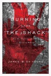 Burning Down 'The Shack' - How the 'Christian' Bestseller Is Deceiving Millions ebook by James De Young
