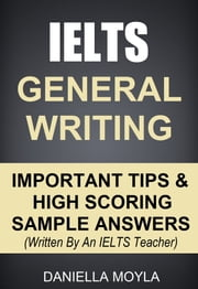 IELTS General Writing: Important Tips & High Scoring Sample Answers ebook by Daniella Moyla