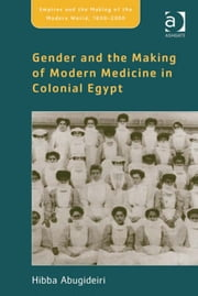 Gender and the Making of Modern Medicine in Colonial Egypt ebook by Professor Hibba Abugideiri,Professor Philippa Levine,Professor John Marriott