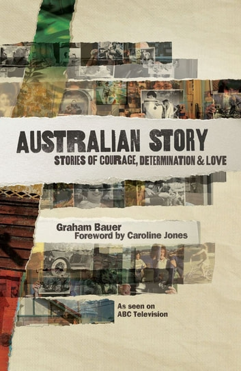 Australian Story - Stories of Courage, Determination and Love ebook by Graham Bauer