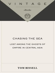 Chasing the Sea - Lost Among the Ghosts of Empire in Central Asia ebook by Tom Bissell