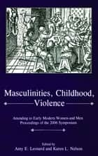Masculinities, Violence, Childhood - Attending to Early Modern Women--and Men ebook by Amy E. Leonard