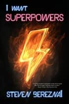 I Want Superpowers ebook by Steven Bereznai