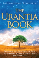 The Urantia Book: Revealing the Mysteries of God, the Universe, Jesus, and Ourselves - Revealing the Mysteries of God, the Universe, World History, Jesus, and Ourselves ebook by Urantia Foundation