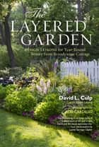 The Layered Garden - Design Lessons for Year-Round Beauty from Brandywine Cottage ebook by