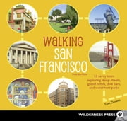 Walking San Francisco - 33 Savvy Tours Exploring Steep Streets, Grand Hotels, Dive Bars, and Waterfront Parks ebook by Tom Downs