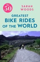 The 50 Greatest Bike Rides of the World ebook by Sarah Woods