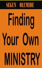 Finding Your Own Ministry ebook by SEGUN OLUMIDE