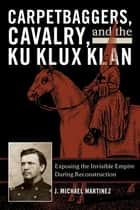 Carpetbaggers, Cavalry, and the Ku Klux Klan - Exposing the Invisible Empire During Reconstruction ebook by J. Michael Martinez