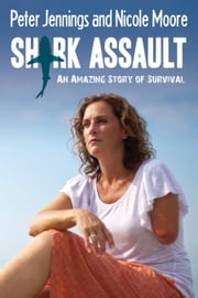 Shark Assault - An Amazing Story of Survival ebook by Peter Jennings,Nicole Moore