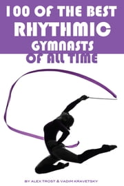 100 of the Best Rhythmic Gymnasts of All Time ebook by alex trostanetskiy